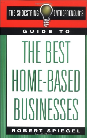 The Shoestring Entrepreneur's Guide to the Best Home-Based Businesses by Robert Spiegel
